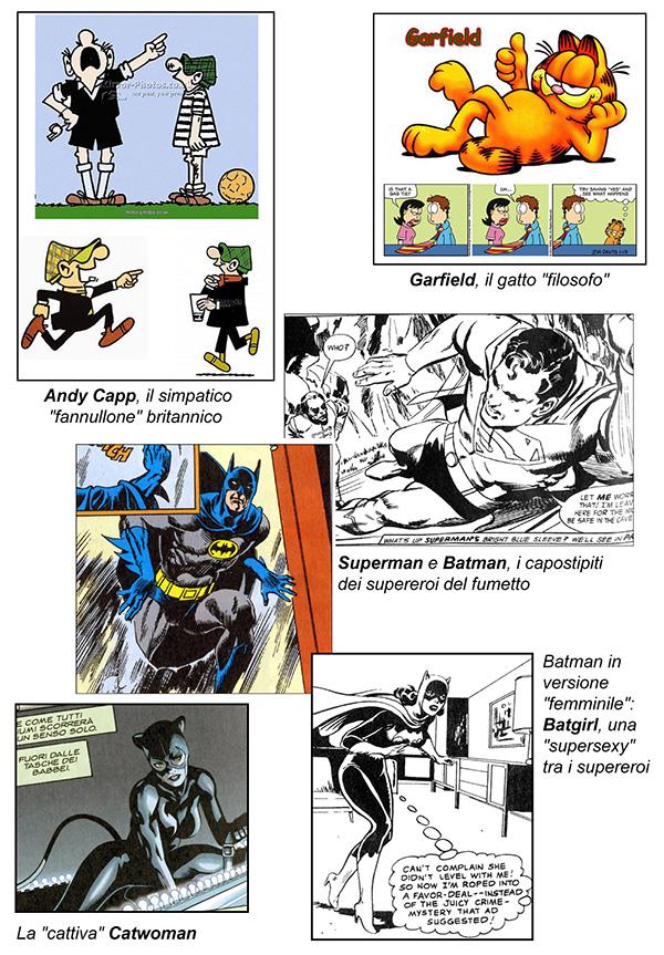 La scuola anglosassone: Andy Capp, il simpatico fannullone britannico; Garfield, il gatto filosofo; Superman e Batman, i capostipiti dei supereroi del fumetto; la cattiva Catwoman; Batman in versione femminile. Batgirl, una supersexy tra i supereroi.